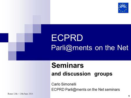 Rome 12th – 13th June 2014 1 ECPRD on the Net Seminars and discussion groups Carlo Simonelli ECPRD on the Net seminars.