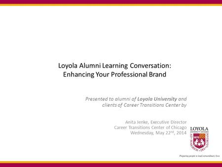 Loyola Alumni Learning Conversation: Enhancing Your Professional Brand Presented to alumni of Loyola University and clients of Career Transitions Center.