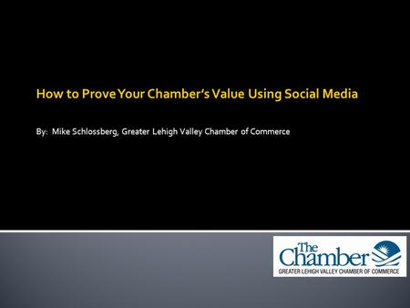 How to Prove Your Chamber's Value Using Social Media By: Mike Schlossberg, Greater Lehigh Valley Chamber of Commerce.