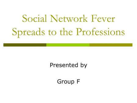 Social Network Fever Spreads to the Professions Presented by Group F.