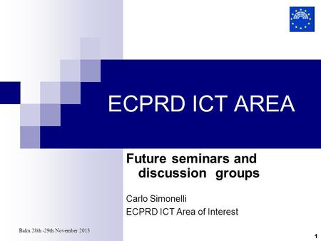 Baku 28th -29th November 2013 1 ECPRD ICT AREA Future seminars and discussion groups Carlo Simonelli ECPRD ICT Area of Interest.