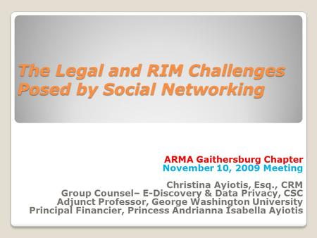 The Legal and RIM Challenges Posed by Social Networking The Legal and RIM Challenges Posed by Social Networking ARMA Gaithersburg Chapter November 10,