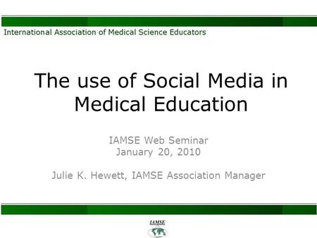 The use of Social Media in Medical Education IAMSE Web Seminar January 20, 2010 Julie K. Hewett, IAMSE Association Manager.
