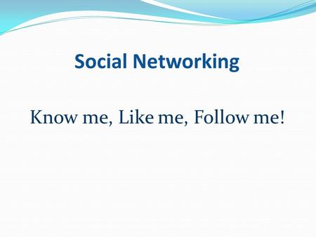 Social Networking Know me, Like me, Follow me!. Social Networks: Twitter Facebook LinkedIn!