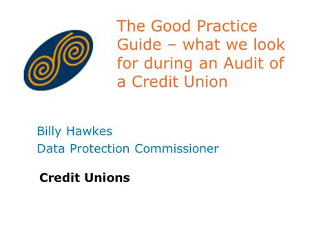 The Good Practice Guide – what we look for during an Audit of a Credit Union Billy Hawkes Data Protection Commissioner Credit Unions.