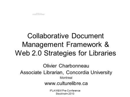 IFLA M&M Pre-Conference Stockholm 2010 Collaborative Document Management Framework & Web 2.0 Strategies for Libraries Olivier Charbonneau Associate Librarian,