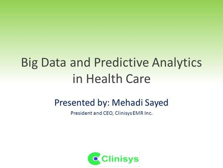 Big Data and Predictive Analytics in Health Care Presented by: Mehadi Sayed President and CEO, Clinisys EMR Inc.