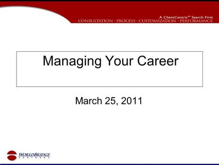 Managing Your Career March 25, 2011. Agenda Today's Job Market Managing Your Career Your Career Goals How to Present Yourself Finding Your Next Job Interview.