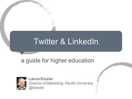 Twitter & LinkedIn a guide for higher education Lance Kissler Director of Marketing, Pacific