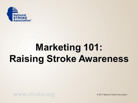 Marketing 101: Raising Stroke Awareness © 2011 National Stroke Association.