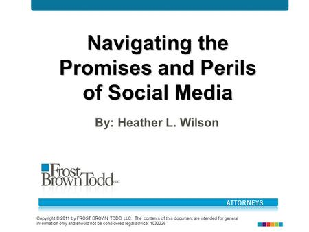 Navigating the Promises and Perils of Social Media By: Heather L. Wilson Copyright © 2011 by FROST BROWN TODD LLC. The contents of this document are intended.