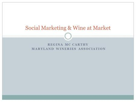 REGINA MC CARTHY MARYLAND WINERIES ASSOCIATION Social Marketing & Wine at Market.