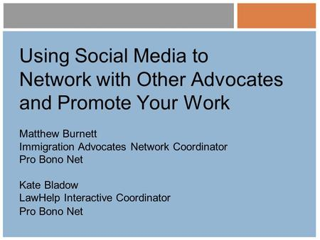 Using Social Media to Network with Other Advocates and Promote Your Work Matthew Burnett Immigration Advocates Network Coordinator Pro Bono Net Kate Bladow.