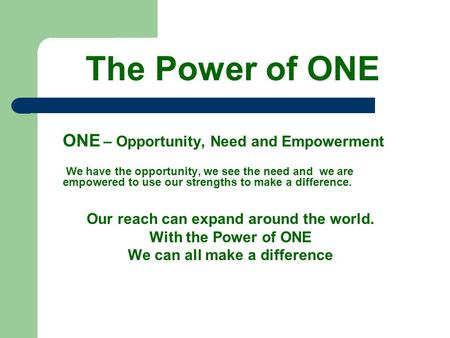 The Power of ONE ONE – Opportunity, Need and Empowerment We have the opportunity, we see the need and we are empowered to use our strengths to make a difference.