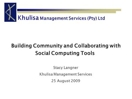 Khulisa Management Services (Pty) Ltd Building Community and Collaborating with Social Computing Tools Building Community and Collaborating with Social.