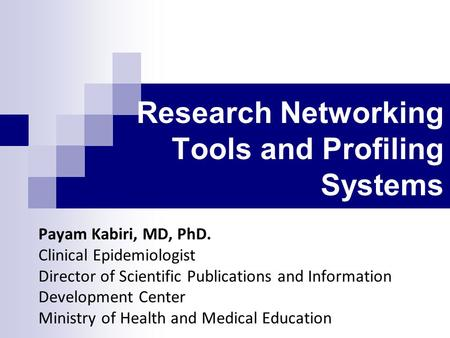 Research Networking Tools and Profiling Systems Payam Kabiri, MD, PhD. Clinical Epidemiologist Director of Scientific Publications and Information Development.