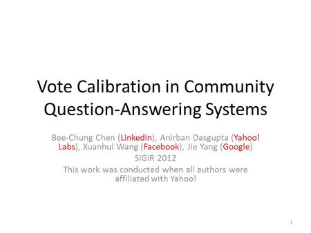 Vote Calibration in Community Question-Answering Systems Bee-Chung Chen (LinkedIn), Anirban Dasgupta (Yahoo! Labs), Xuanhui Wang (Facebook), Jie Yang (Google)