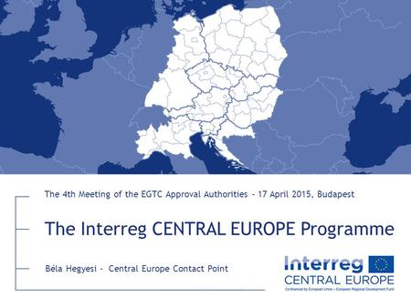 The Interreg CENTRAL EUROPE Programme The 4th Meeting of the EGTC Approval Authorities - 17 April 2015, Budapest Béla Hegyesi - Central Europe Contact.