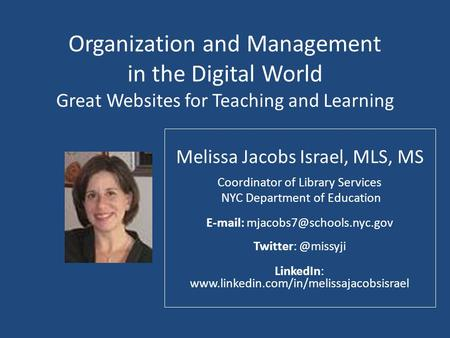 Organization and Management in the Digital World Great Websites for Teaching and Learning Melissa Jacobs Israel, MLS, MS Coordinator of Library Services.