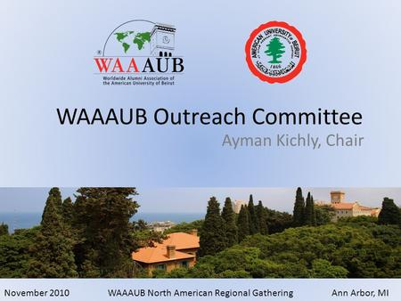 November 2010WAAAUB North American Regional GatheringAnn Arbor, MI Ayman Kichly, Chair WAAAUB Outreach Committee.