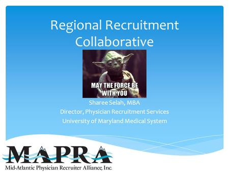 Regional Recruitment Collaborative Sharee Selah, MBA Director, Physician Recruitment Services University of Maryland Medical System.