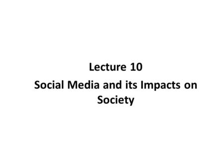 Lecture 10 Social Media and its Impacts on Society
