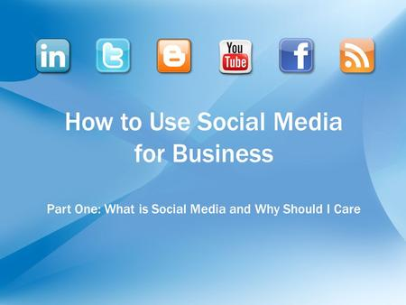How to Use Social Media for Business Part One: What is Social Media and Why Should I Care.
