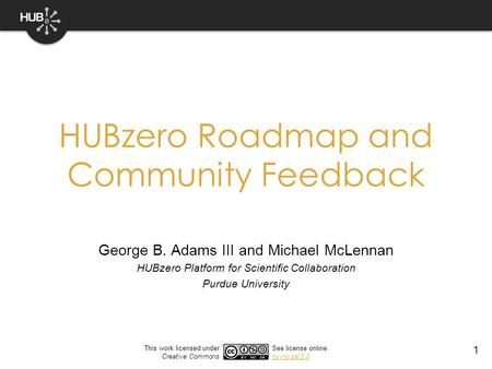 1 HUBzero Roadmap and Community Feedback George B. Adams III and Michael McLennan HUBzero Platform for Scientific Collaboration Purdue University This.
