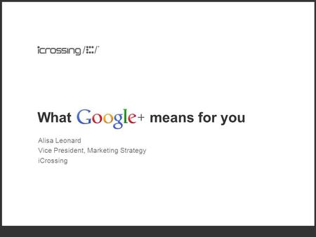 What means for you Alisa Leonard Vice President, Marketing Strategy iCrossing.