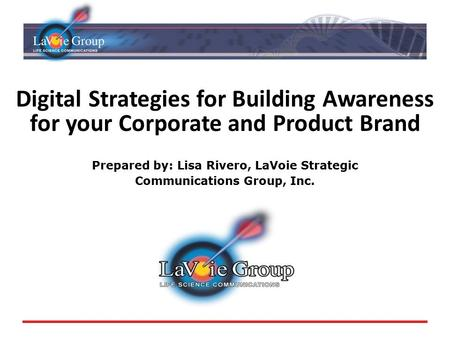 Digital Strategies for Building Awareness for your Corporate and Product Brand Prepared by: Lisa Rivero, LaVoie Strategic Communications Group, Inc.