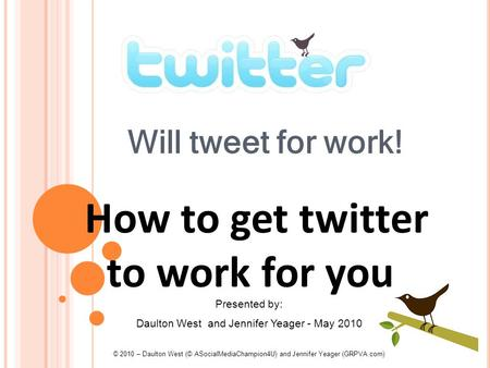 101 Will tweet for work! How to get twitter to work for you Presented by: Daulton West and Jennifer Yeager - May 2010 © 2010 – Daulton West (© ASocialMediaChampion4U)
