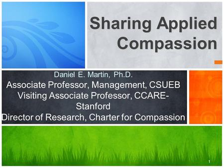 1 Sharing Applied Compassion Daniel E. Martin, Ph.D. Associate Professor, Management, CSUEB Visiting Associate Professor, CCARE- Stanford Director of Research,