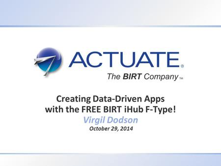 1 Actuate Corporation © 2012 Creating Data-Driven Apps with the FREE BIRT iHub F-Type! Virgil Dodson October 29, 2014.