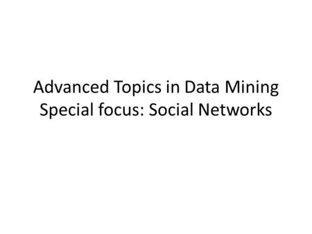 Advanced Topics in Data Mining Special focus: Social Networks.