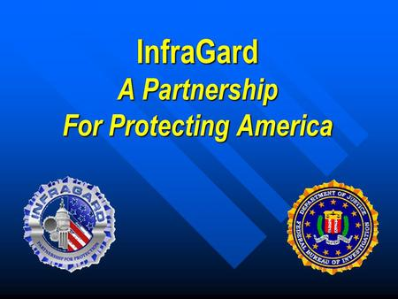 "InfraGard A Partnership For Protecting America. What is InfraGard "" A cooperative undertaking between the U.S. Government (the FBI) and an association."