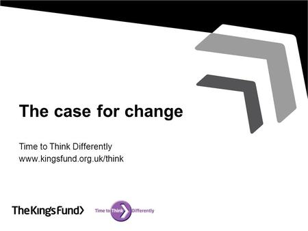 The case for change Time to Think Differently www.kingsfund.org.uk/think.