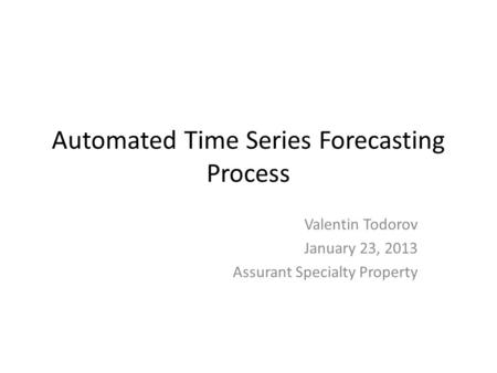 Automated Time Series Forecasting Process Valentin Todorov January 23, 2013 Assurant Specialty Property.