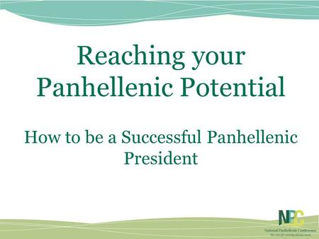 Reaching your Panhellenic Potential How to be a Successful Panhellenic President.