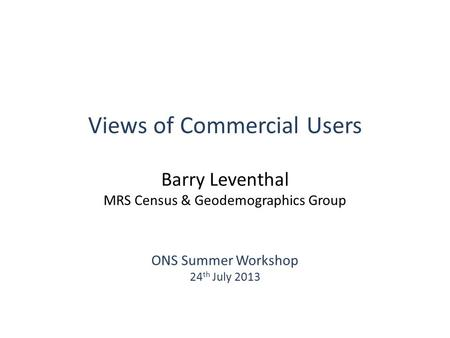 Views of Commercial Users Barry Leventhal MRS Census & Geodemographics Group ONS Summer Workshop 24 th July 2013.