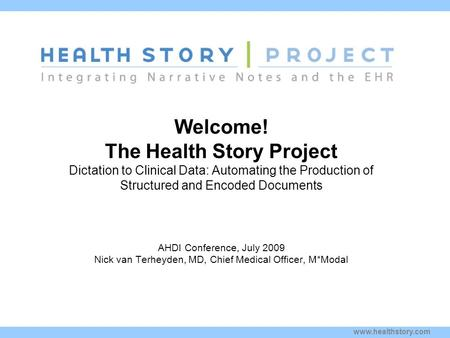 Www.healthstory.com Welcome! The Health Story Project Dictation to Clinical Data: Automating the Production of Structured and Encoded Documents Kim Stavrinaki.