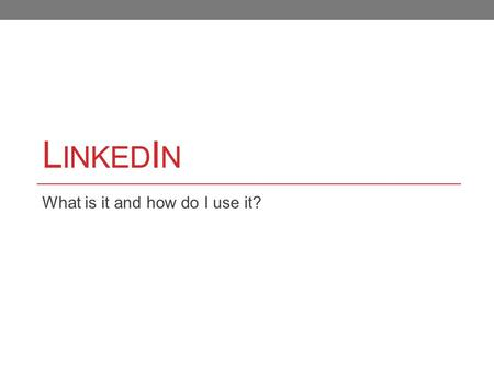 "L INKED I N What is it and how do I use it?. What is LinkedIn? ""LinkedIn is the world's largest professional network with over 100 million members and."