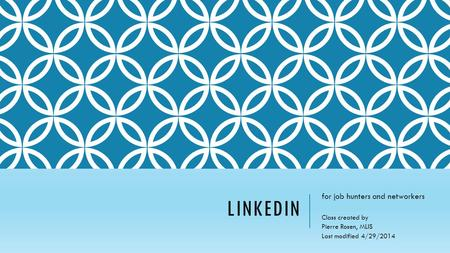 LINKEDIN for job hunters and networkers Class created by Pierre Rosen, MLIS Last modified 4/29/2014.