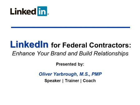 LinkedIn LinkedIn for Federal Contractors: Enhance Your Brand and Build Relationships Presented by: Oliver Yarbrough, M.S., PMP Speaker | Trainer | Coach.