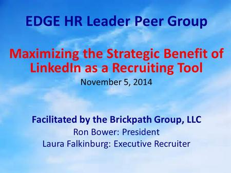 EDGE HR Leader Peer Group Maximizing the Strategic Benefit of LinkedIn as a Recruiting Tool November 5, 2014 Facilitated by the Brickpath Group, LLC Ron.