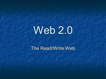 Web 2.0 The Read/Write Web. History Tim Berners-Lee: World Wide Web 1989 Dream of sharing information back and forth Mosaic Web browser in 1993 Writing.