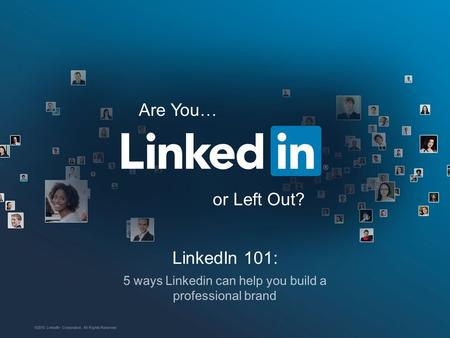 LinkedIn 101: 5 ways Linkedin can help you build a professional brand ©2015 LinkedIn Corporation. All Rights Reserved. Are You… or Left Out?