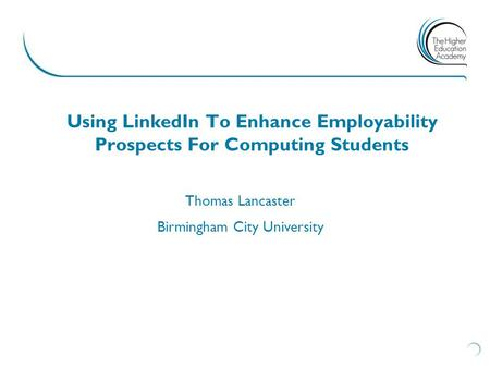 Using LinkedIn To Enhance Employability Prospects For Computing Students Thomas Lancaster Birmingham City University.