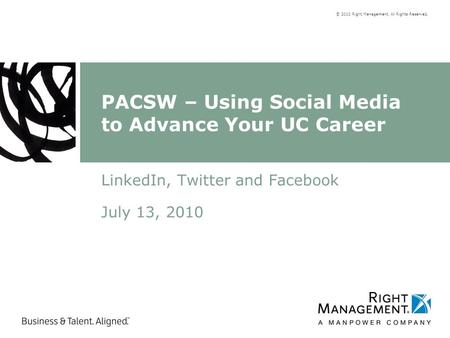 © 2010 Right Management. All Rights Reserved. PACSW – Using Social Media to Advance Your UC Career LinkedIn, Twitter and Facebook July 13, 2010.