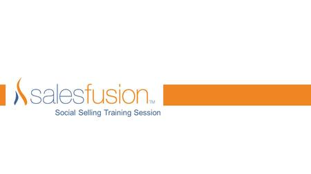 "Social Selling Training Session. www.salesfusion.com© 2014 Salesfusion ""We do not have a choice of whether we do social media, the question is how WELL."