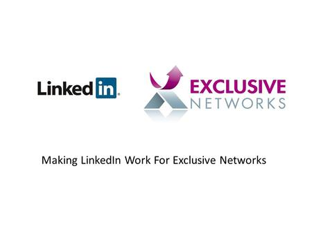 Making LinkedIn Work For Exclusive Networks. The Principals behind LinkedIn The theory is that we are all connected to each other through who we know,